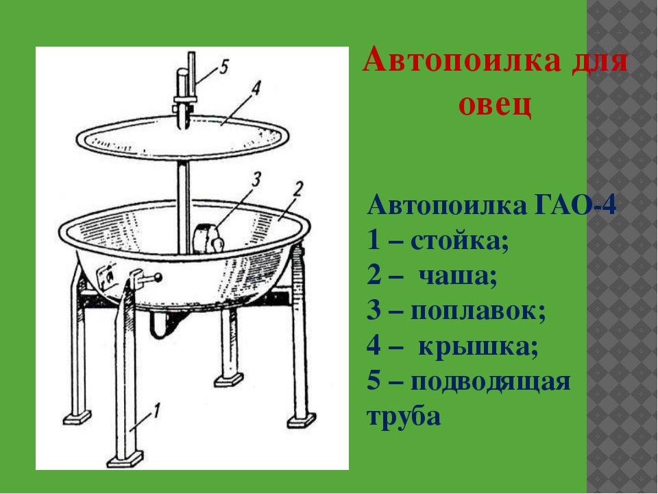 Автопоилка ГАО-4 1 – стойка; 2 – чаша; 3 – поплавок; 4 – крышка; 5 – подводящ...