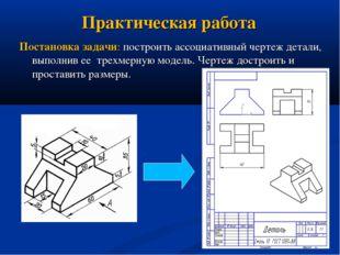 Практическая работа Постановка задачи: построить ассоциативный чертеж детали