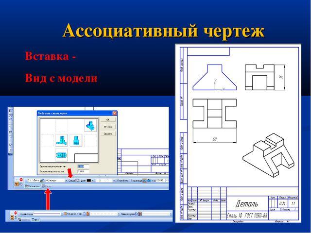 Ассоциативный чертеж Вставка - Вид с модели