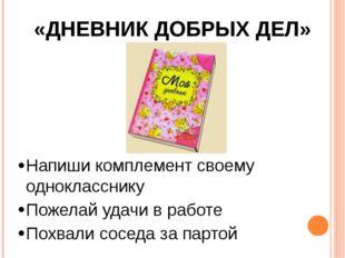 «ДНЕВНИК ДОБРЫХ ДЕЛ» Напиши комплемент своему однокласснику Пожелай удачи в р