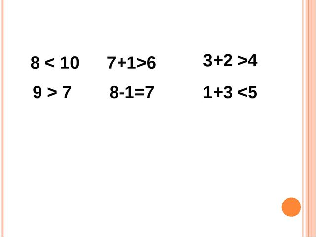 8 < 10 9 > 7 7+1>6 8-1=7 3+2 >4 1+3