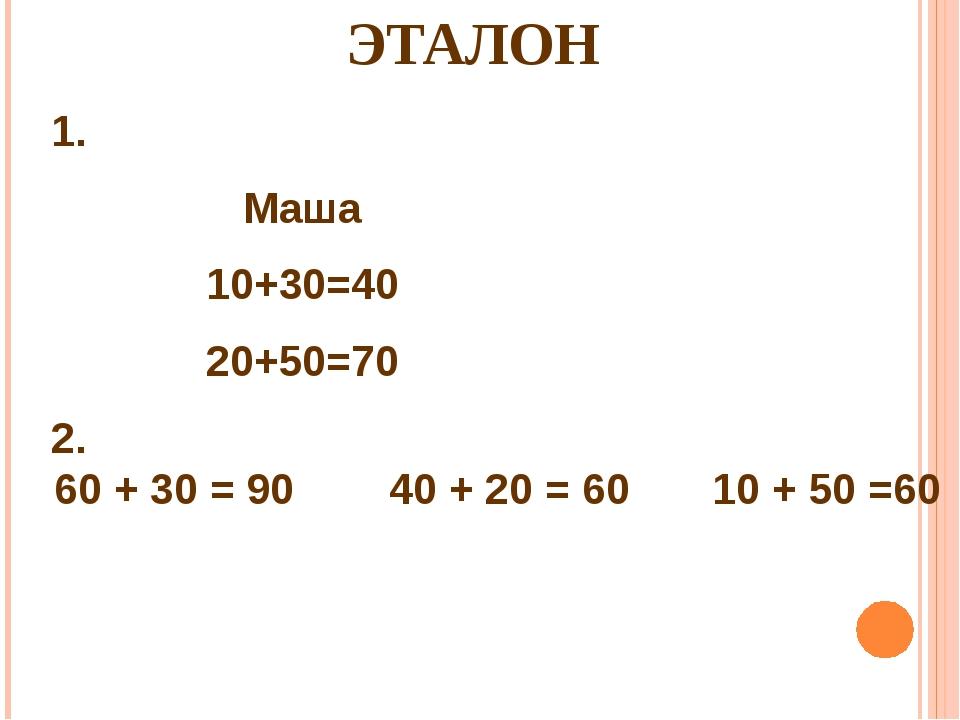 ЭТАЛОН 2. 60 + 30 = 90 40 + 20 = 60 10 + 50 =60 1. Маша 10+30=40 20+50=70