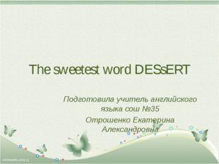 The sweetest word DESsERT Подготовила учитель английского языка сош №35 Отрош