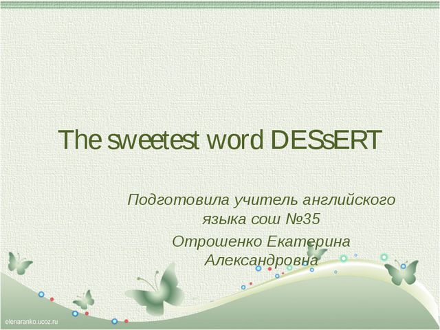 The sweetest word DESsERT Подготовила учитель английского языка сош №35 Отрош...