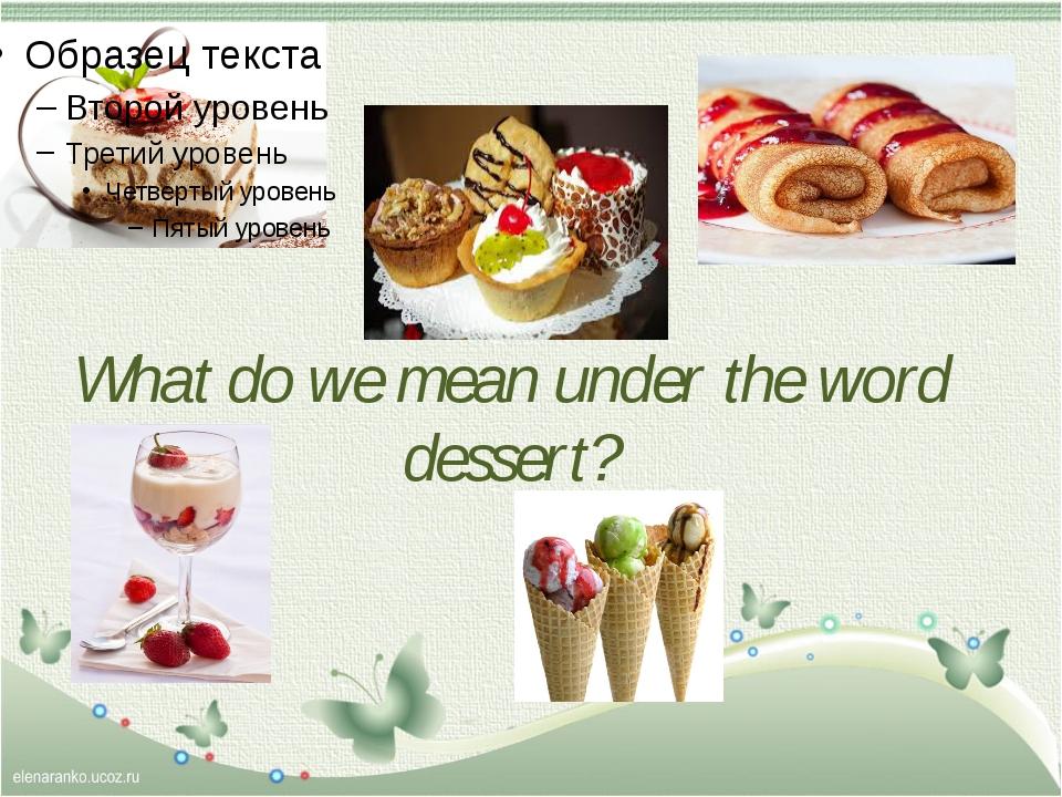 What do we mean under the word dessert?