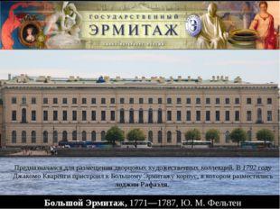 Большой Эрмитаж, 1771—1787, Ю.М.Фельтен Предназначался для размещения дворц