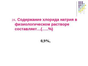 24. Содержание хлорида натрия в физиологическом растворе составляет…(…..%) 0,