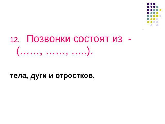 12.Позвонки состоят из - (……, ……, …..). тела, дуги и отростков,