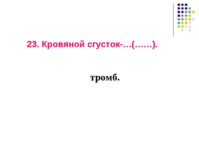 23. Кровяной сгусток-…(……). тромб.