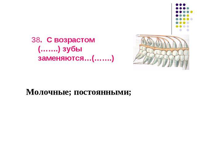 38. С возрастом (…….) зубы заменяются…(…….) Молочные; постоянными;