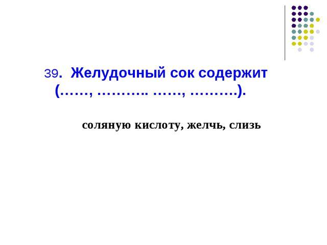 39. Желудочный сок содержит (……, ……….. ……, ……….). соляную кислоту, желчь, слизь