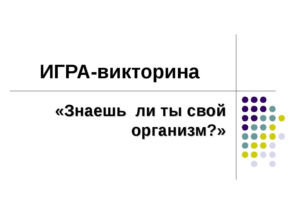 ИГРА-викторина «Знаешь ли ты свой организм?»