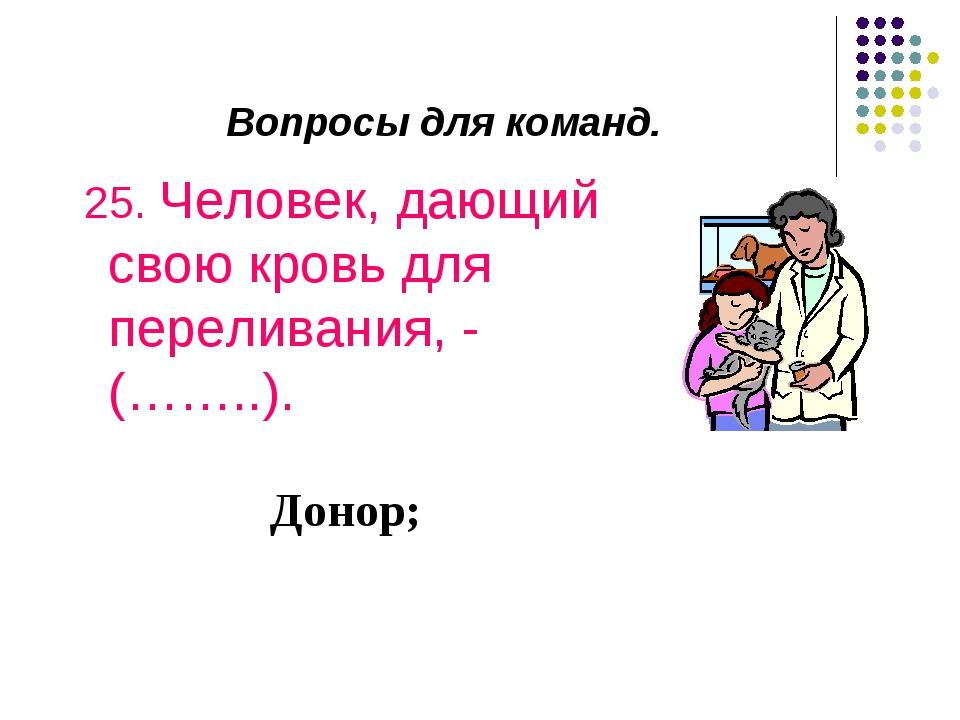 Вопросы для команд. 25. Человек, дающий свою кровь для переливания, - (……..)....