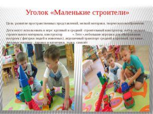 Уголок «Маленькие строители» Цель: развитие пространственных представлений, м
