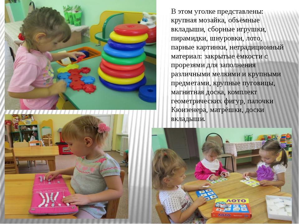 В этом уголке представлены: крупная мозайка, объёмные вкладыши, сборные игруш...