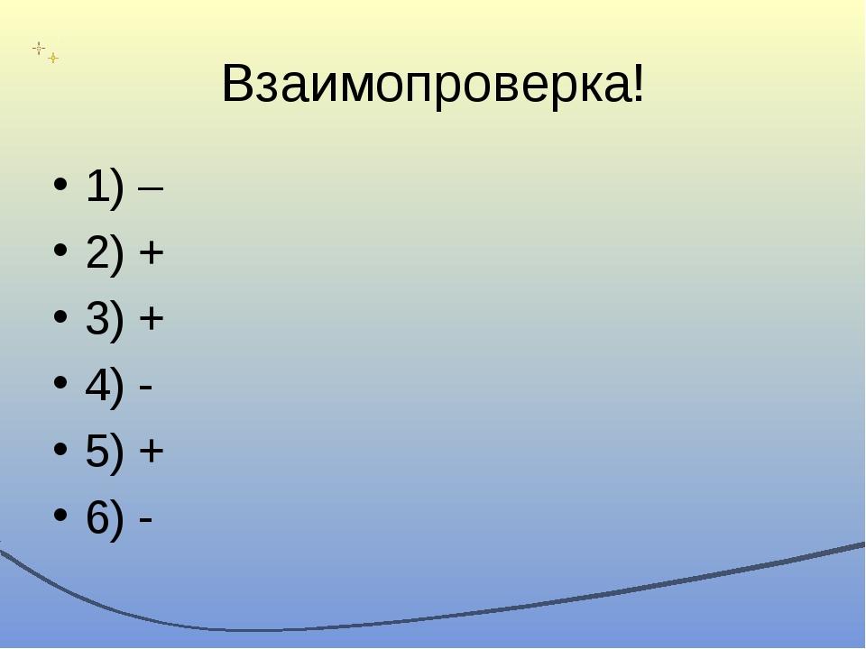 Взаимопроверка! 1) – 2) + 3) + 4) - 5) + 6) -