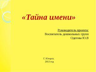 «Тайна имени» Руководитель проекта: Воспитатель дошкольных групп Одегова Ю.В
