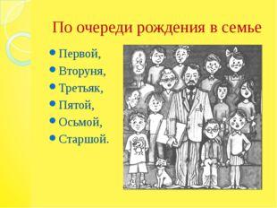 По очереди рождения в семье Первой, Вторуня, Третьяк, Пятой, Осьмой, Старшой.