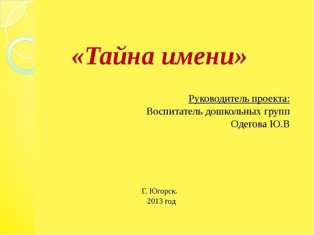 «Тайна имени» Руководитель проекта: Воспитатель дошкольных групп Одегова Ю.В...