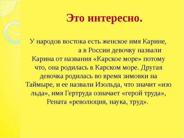 Это интересно. У народов востока есть женское имя Карине, а в России девочку...