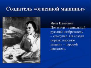 Создатель «огненной машины» Иван Иванович Ползунов – гениальный русский изобр