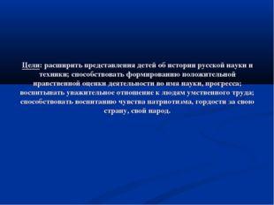 Цели: расширить представления детей об истории русской науки и техники; спосо
