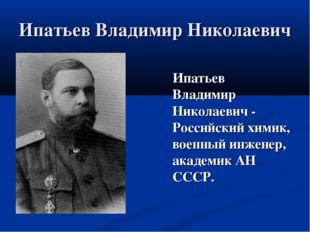 Ипатьев Владимир Николаевич Ипатьев Владимир Николаевич - Российский химик, в