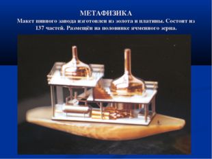 МЕТАФИЗИКА Макет пивного завода изготовлен из золота и платины. Состоит из 13