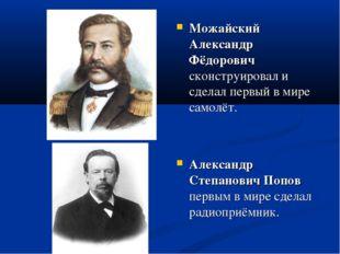 Можайский Александр Фёдорович сконструировал и сделал первый в мире самолёт.
