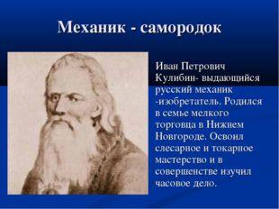 Механик - самородок Иван Петрович Кулибин- выдающийся русский механик -изобре