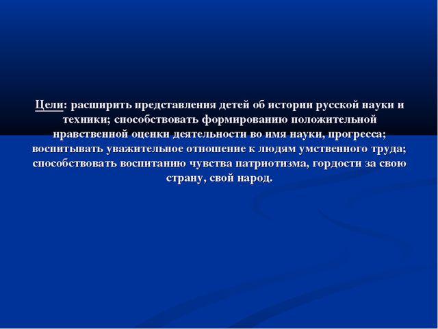 Цели: расширить представления детей об истории русской науки и техники; спосо...