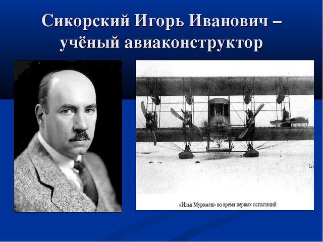Сикорский Игорь Иванович – учёный авиаконструктор