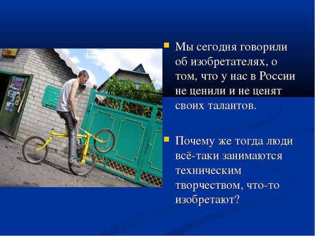 Мы сегодня говорили об изобретателях, о том, что у нас в России не ценили и...