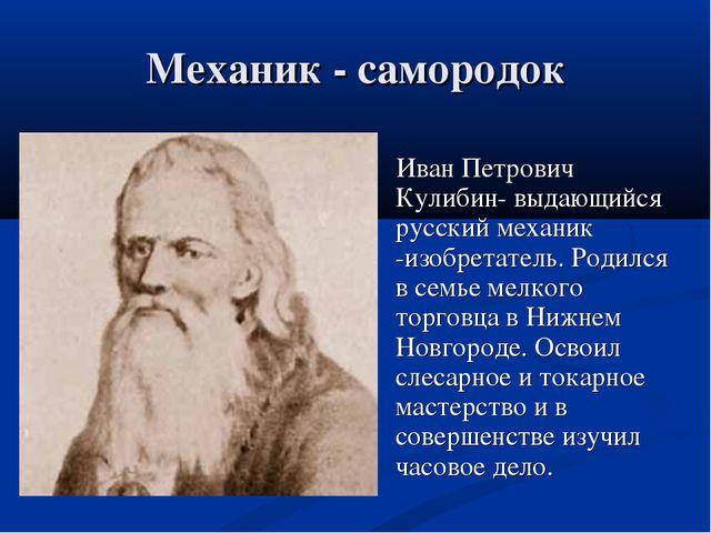 Механик - самородок Иван Петрович Кулибин- выдающийся русский механик -изобре...