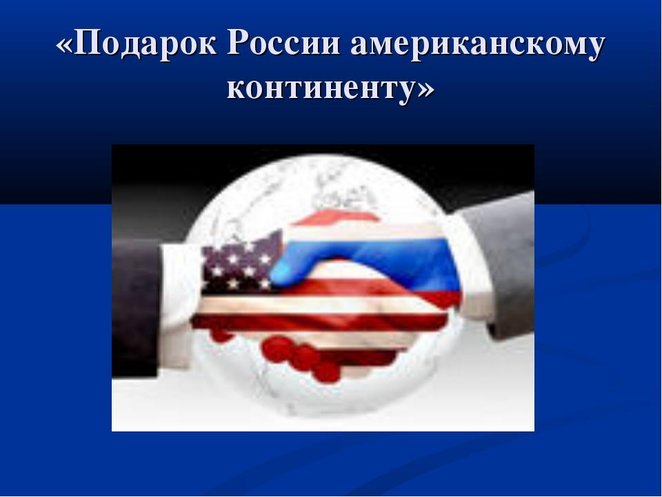 «Подарок России американскому континенту»