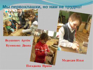 Мы первоклашки, но нам не трудно! Медведев Илья Якушевич Артём Кузовкова Диан