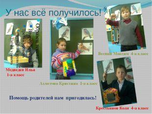 У нас всё получилось! Медведев Илья 1-а класс Веснин Максим 4-а класс Ахметов