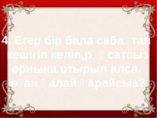 4. Егер бір бала сабақтан кешігіп келіп,рұқсатсыз орнына отырып алса, оған қа