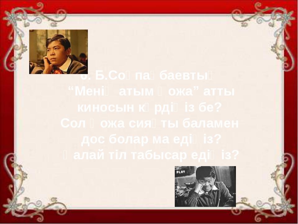 """6. Б.Соқпақбаевтың """"Менің атым Қожа"""" атты киносын көрдіңіз бе? Сол Қожа сияқт..."""