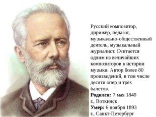 Пётр Ильи́ч Чайко́вский Русский композитор, дирижёр, педагог, музыкально-обще