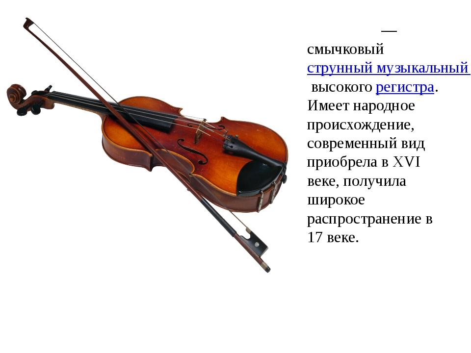 Скри́пка— смычковыйструнный музыкальный инструментвысокогорегистра. Имеет...