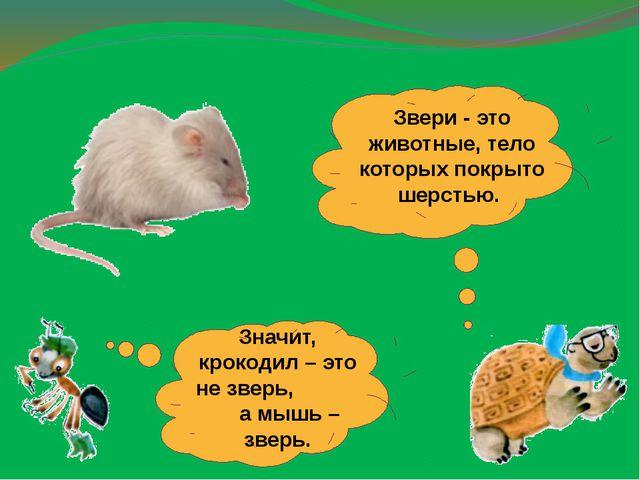 Значит, крокодил – это не зверь, а мышь – зверь. Звери - это животные, тело к...