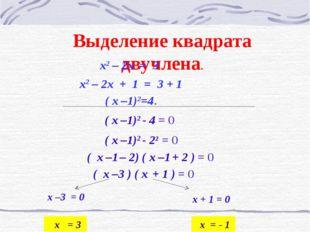 Выделение квадрата двучлена. x2 – 2x + 1 = 3 + 1 ( x –1)2=4. x2 – 2x = 3 ( x