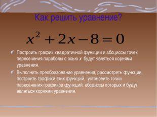 Как решить уравнение? Построить график квадратичной функции и абсциссы точек