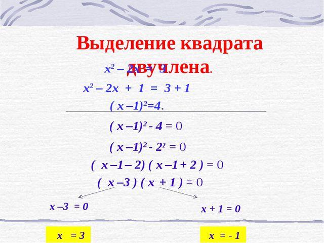 Выделение квадрата двучлена. x2 – 2x + 1 = 3 + 1 ( x –1)2=4. x2 – 2x = 3 ( x...