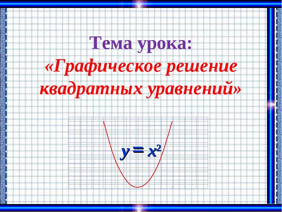 Тема урока: «Графическое решение квадратных уравнений»