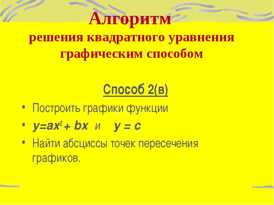 Способ 2(в) Построить графики функции y=ax2 + bx и у = с Найти абсциссы точек...