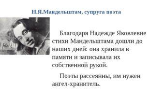 Н.Я.Мандельштам, супруга поэта Благодаря Надежде Яковлевне стихи Мандельштама