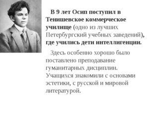В 9 лет Осип поступил в Тенишевское коммерческое училище(одно из лучших Пет