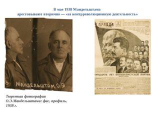 В мае 1938 Мандельштама арестовывают вторично — «за контрреволюционную деятел